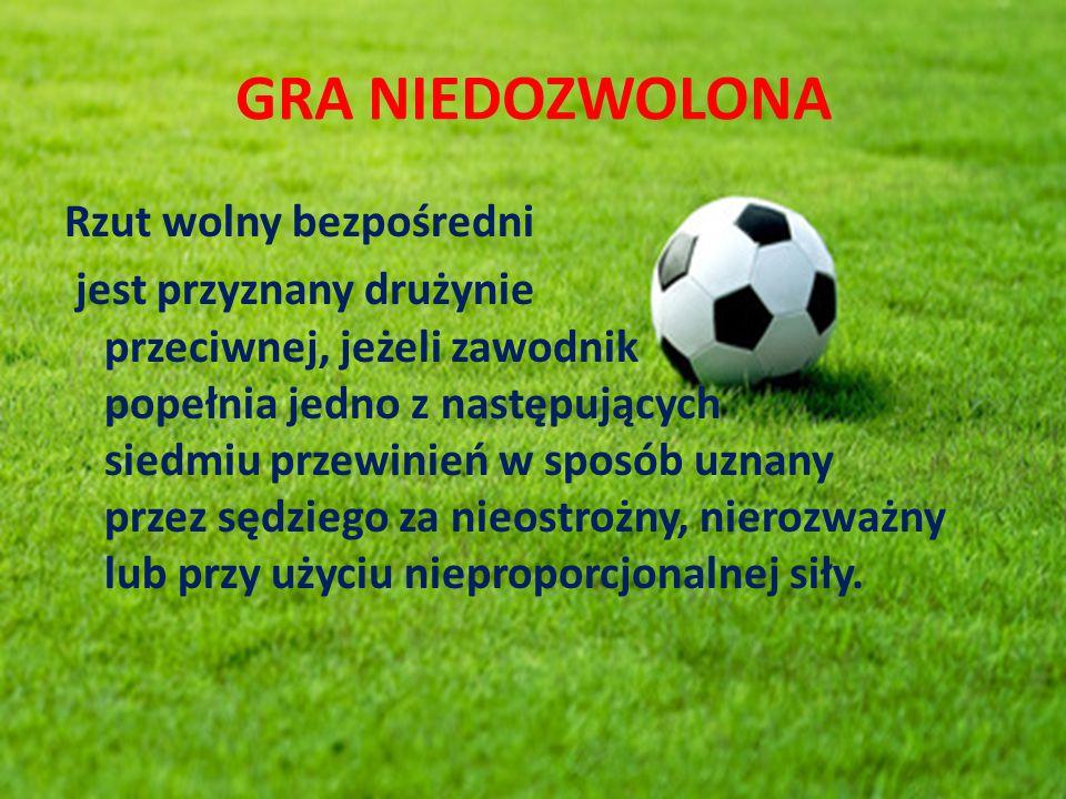 GRA NIEDOZWOLONA Rzut wolny bezpośredni jest przyznany drużynie przeciwnej, jeżeli zawodnik popełnia jedno z następujących siedmiu przewinień w sposób