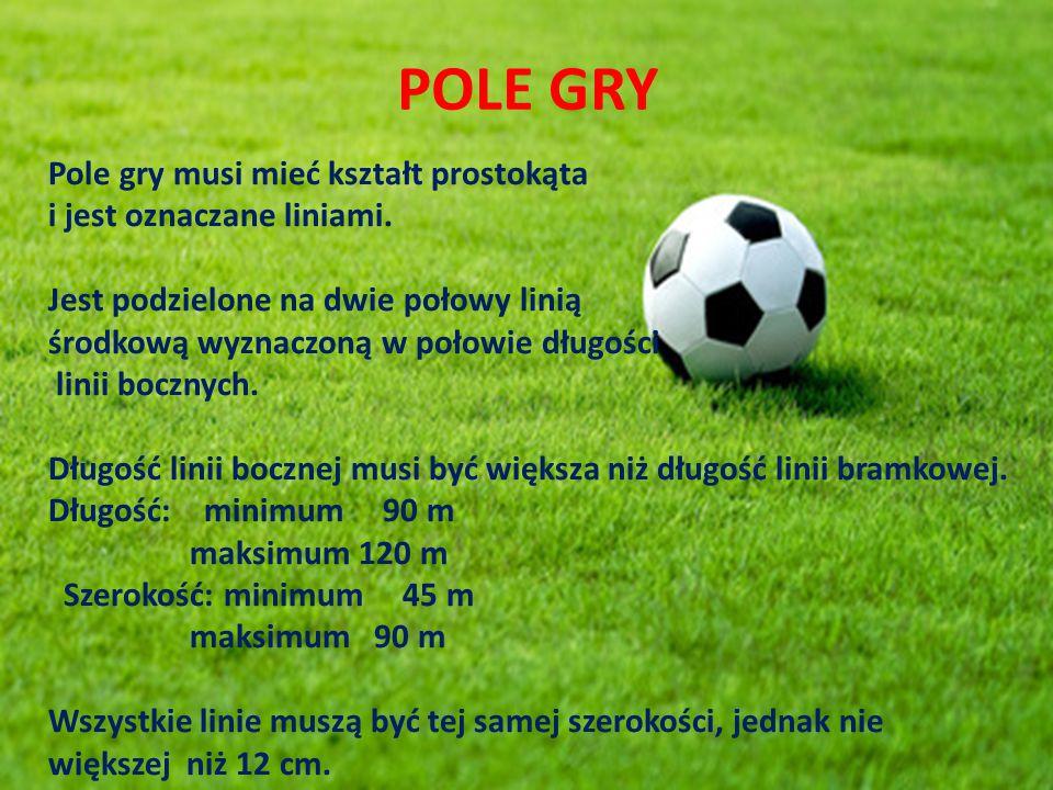 POLE GRY Pole gry musi mieć kształt prostokąta i jest oznaczane liniami. Jest podzielone na dwie połowy linią środkową wyznaczoną w połowie długości l