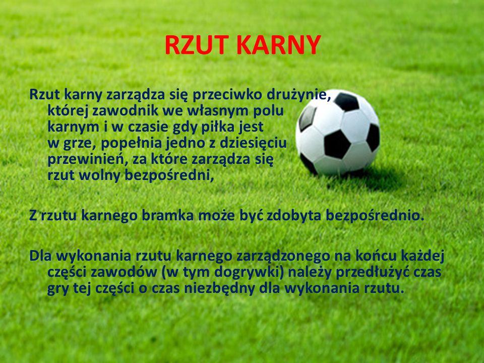 RZUT KARNY Rzut karny zarządza się przeciwko drużynie, której zawodnik we własnym polu karnym i w czasie gdy piłka jest w grze, popełnia jedno z dzies