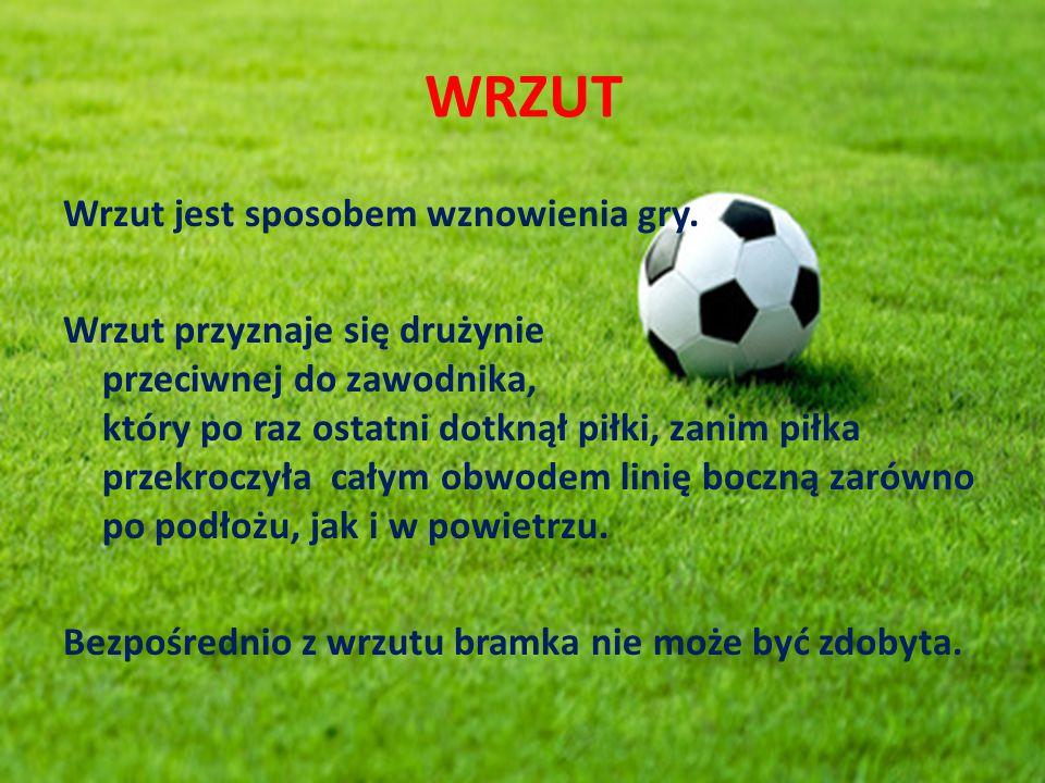 WRZUT Wrzut jest sposobem wznowienia gry. Wrzut przyznaje się drużynie przeciwnej do zawodnika, który po raz ostatni dotknął piłki, zanim piłka przekr