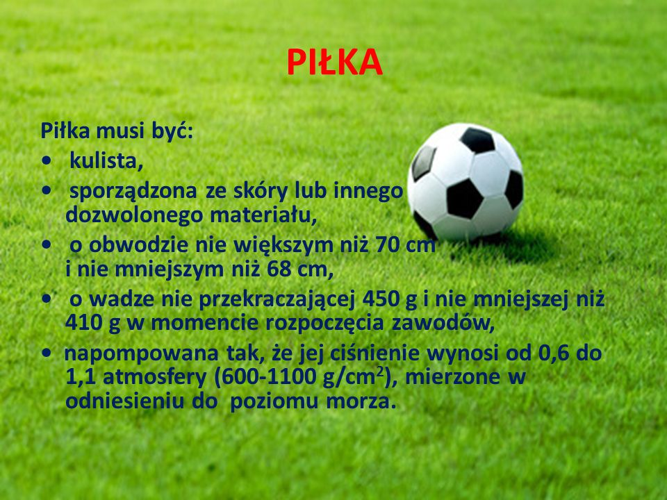 PIŁKA Piłka musi być: kulista, sporządzona ze skóry lub innego dozwolonego materiału, o obwodzie nie większym niż 70 cm i nie mniejszym niż 68 cm, o w