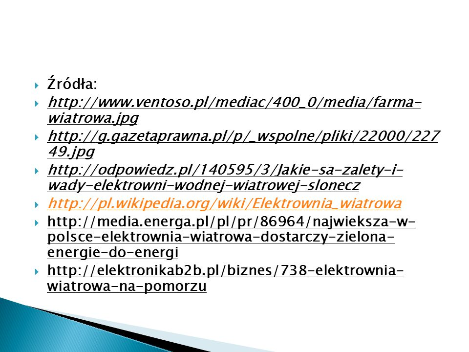  Źródła:  http://www.ventoso.pl/mediac/400_0/media/farma- wiatrowa.jpg  http://g.gazetaprawna.pl/p/_wspolne/pliki/22000/227 49.jpg  http://odpowiedz.pl/140595/3/Jakie-sa-zalety-i- wady-elektrowni-wodnej-wiatrowej-slonecz  http://pl.wikipedia.org/wiki/Elektrownia_wiatrowa http://pl.wikipedia.org/wiki/Elektrownia_wiatrowa  http://media.energa.pl/pl/pr/86964/najwieksza-w- polsce-elektrownia-wiatrowa-dostarczy-zielona- energie-do-energi  http://elektronikab2b.pl/biznes/738-elektrownia- wiatrowa-na-pomorzu