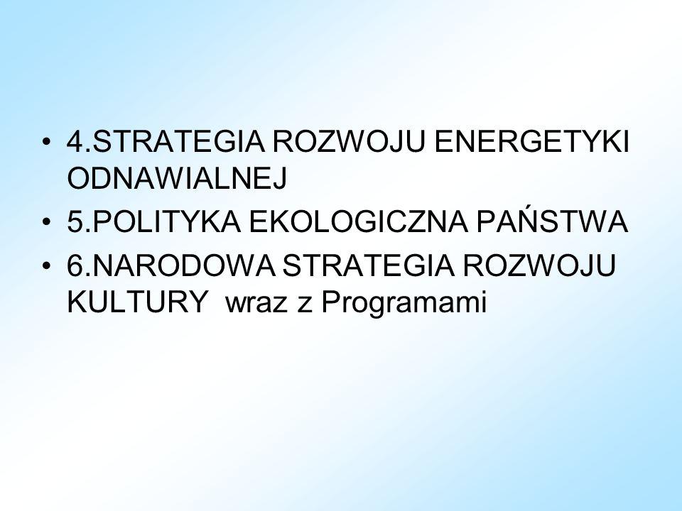 4.STRATEGIA ROZWOJU ENERGETYKI ODNAWIALNEJ 5.POLITYKA EKOLOGICZNA PAŃSTWA 6.NARODOWA STRATEGIA ROZWOJU KULTURY wraz z Programami