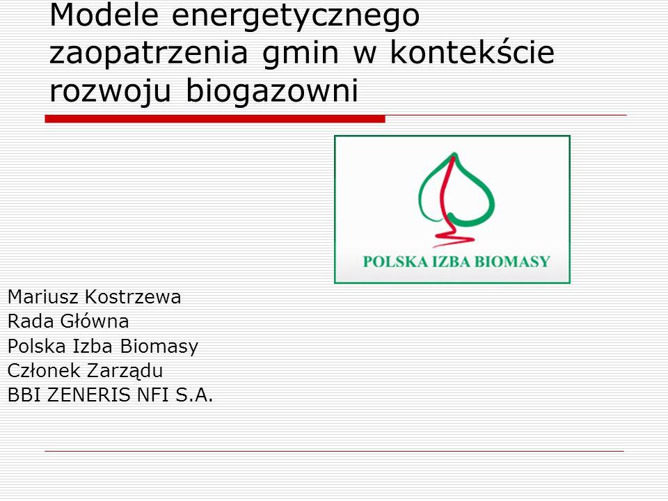 Modele energetycznego zaopatrzenia gmin w kontekście rozwoju biogazowni Mariusz Kostrzewa Rada Główna Polska Izba Biomasy Członek Zarządu BBI ZENERIS NFI S.A.