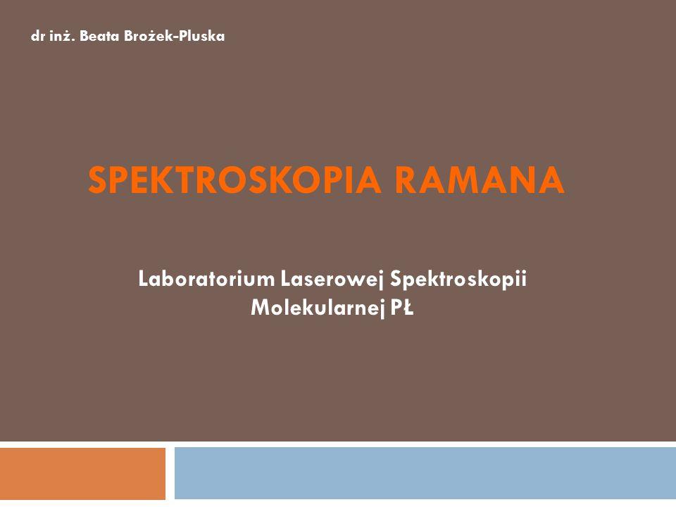SPEKTROSKOPIA RAMANA Laboratorium Laserowej Spektroskopii Molekularnej PŁ dr inż. Beata Brożek-Pluska