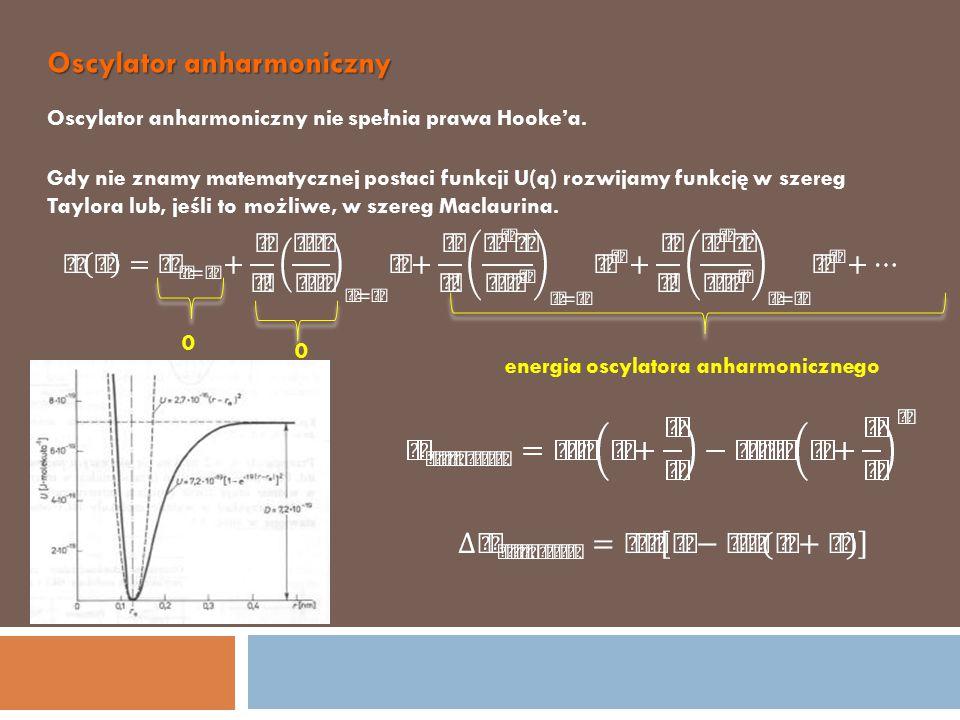 Oscylator anharmoniczny Oscylator anharmoniczny nie spełnia prawa Hooke'a. Gdy nie znamy matematycznej postaci funkcji U(q) rozwijamy funkcję w szereg