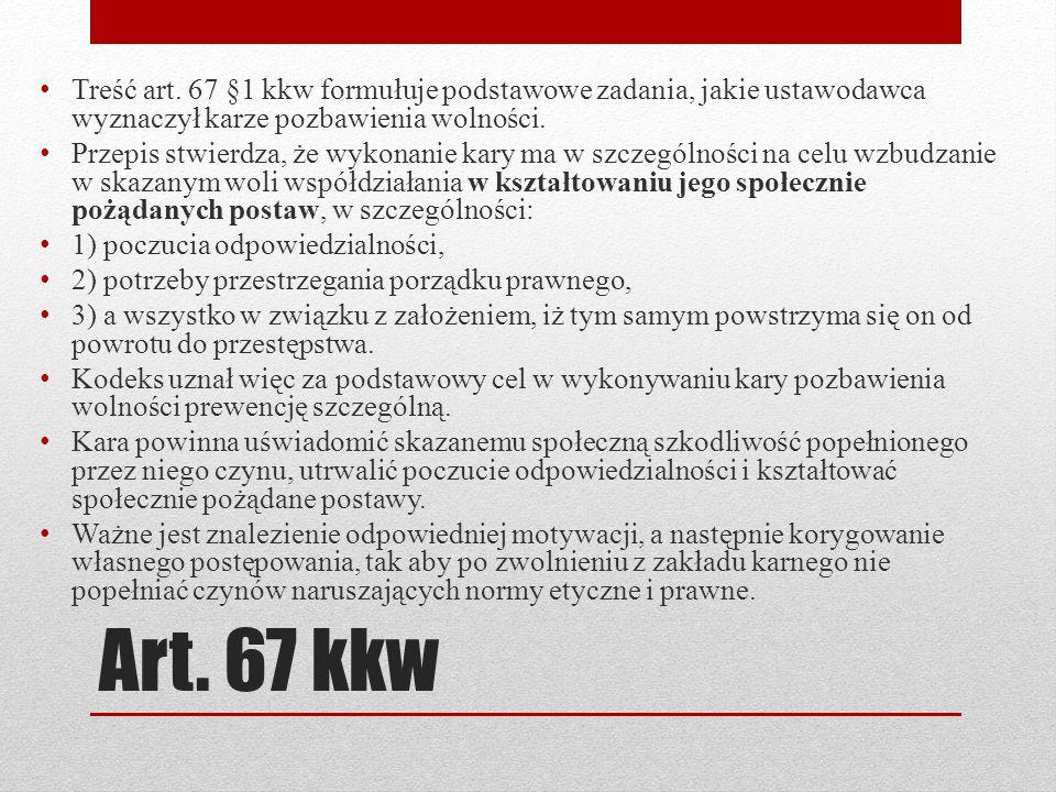 Art. 67 kkw Treść art. 67 §1 kkw formułuje podstawowe zadania, jakie ustawodawca wyznaczył karze pozbawienia wolności. Przepis stwierdza, że wykonanie