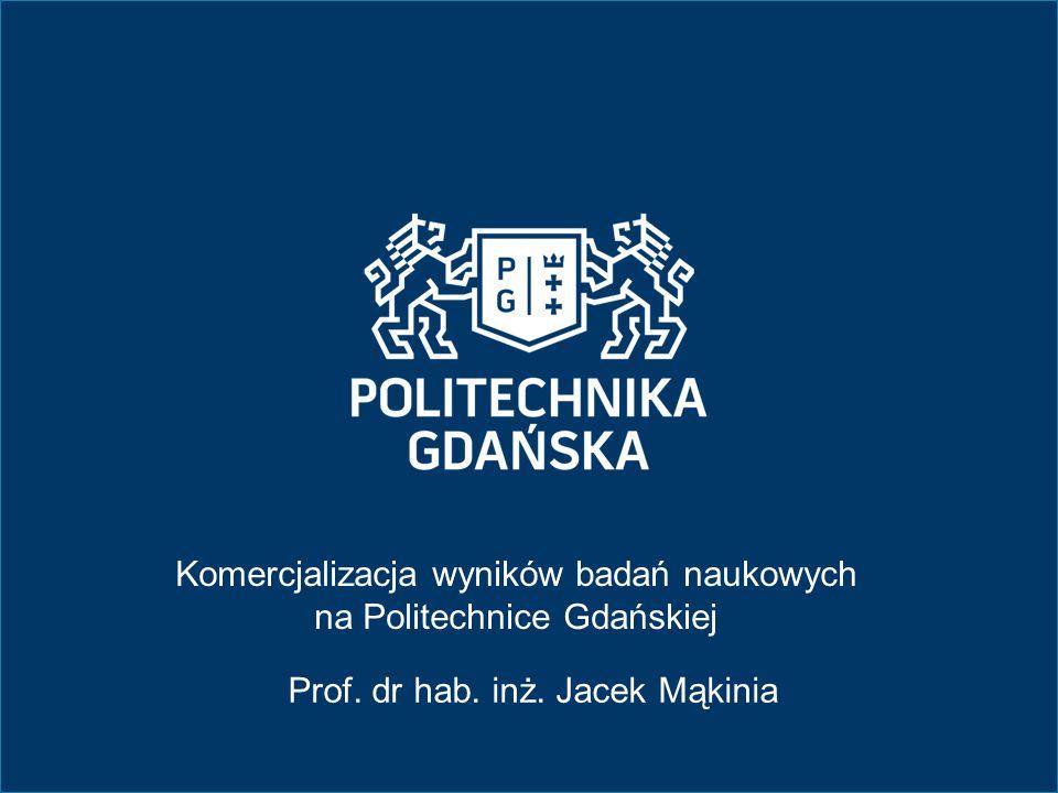 Komercjalizacja wyników badań naukowych na Politechnice Gdańskiej Prof. dr hab. inż. Jacek Mąkinia