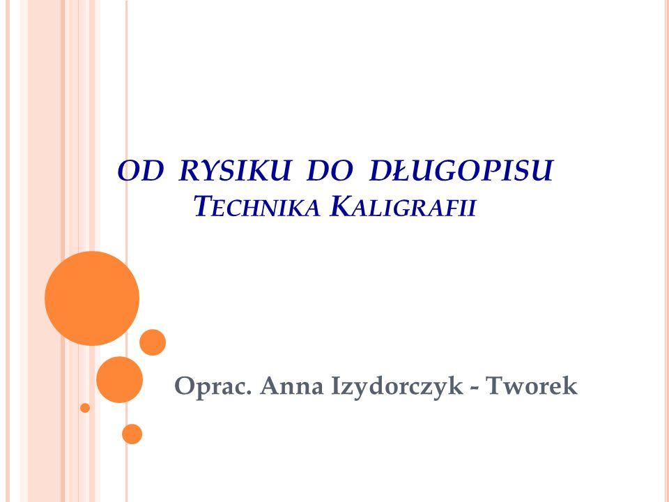OD RYSIKU DO DŁUGOPISU T ECHNIKA K ALIGRAFII Oprac. Anna Izydorczyk - Tworek