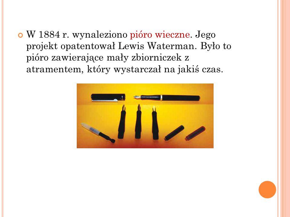 W 1884 r. wynaleziono pióro wieczne. Jego projekt opatentował Lewis Waterman. Było to pióro zawierające mały zbiorniczek z atramentem, który wystarcza