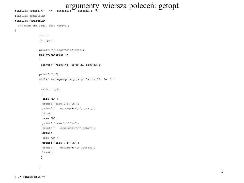 1 argumenty wiersza poleceń: getopt #include /* getopt2.c getopt2.c */ #include int main(int argc, char *argv[]) { int n; int opt; printf( \n argc=%d\n ,argc); for(n=0;n<argc;++n) { printf( *argv[%d] %s\n ,n, argv[n]); } printf( \n ); while( (opt=getopt(argc,argv, a:b:c: )) != -1 ) { switch (opt) { case a : printf( case \ a\ \n ); printf( optarg=%s=\n ,optarg); break; case b : printf( case \ b\ \n ); printf( optarg=%s=\n ,optarg); break; case c : printf( case \ c\ \n ); printf( optarg=%s=\n ,optarg); break; } } /* koniec main */