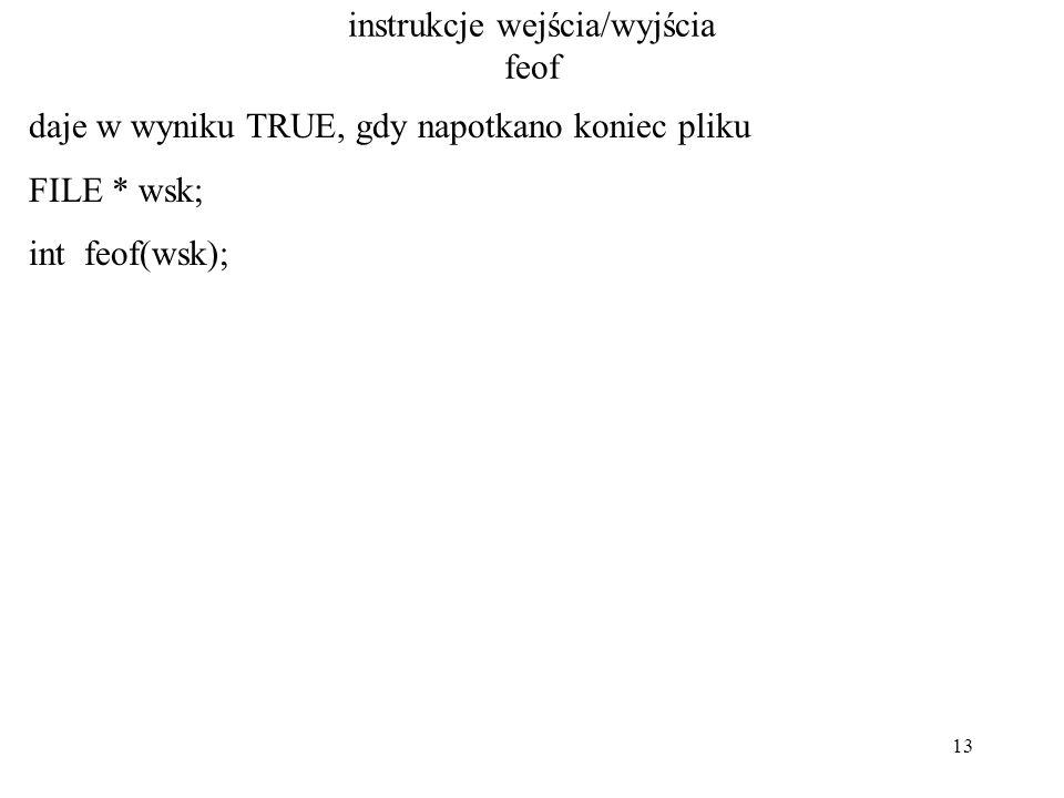 13 instrukcje wejścia/wyjścia feof daje w wyniku TRUE, gdy napotkano koniec pliku FILE * wsk; int feof(wsk);