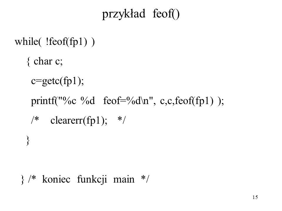 15 przykład feof() while( !feof(fp1) ) { char c; c=getc(fp1); printf( %c %d feof=%d\n , c,c,feof(fp1) ); /* clearerr(fp1); */ } } /* koniec funkcji main */
