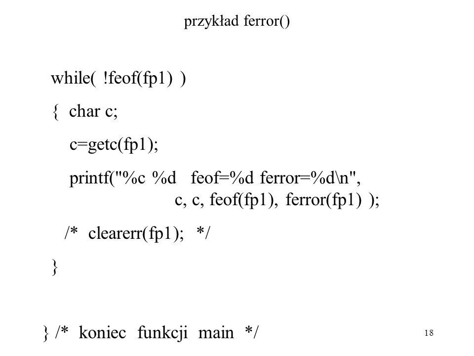 18 przykład ferror() while( !feof(fp1) ) { char c; c=getc(fp1); printf( %c %d feof=%d ferror=%d\n , c, c, feof(fp1), ferror(fp1) ); /* clearerr(fp1); */ } } /* koniec funkcji main */