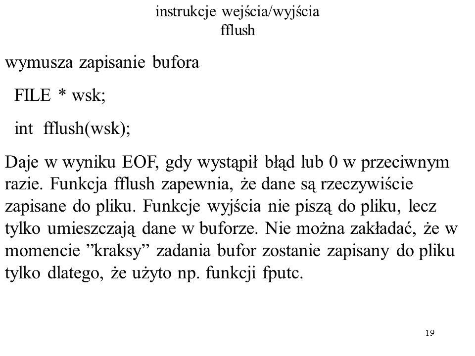 19 instrukcje wejścia/wyjścia fflush wymusza zapisanie bufora FILE * wsk; int fflush(wsk); Daje w wyniku EOF, gdy wystąpił błąd lub 0 w przeciwnym razie.