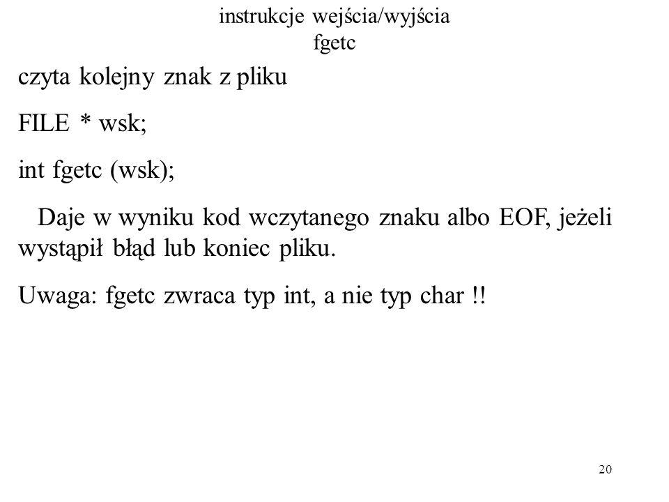 20 instrukcje wejścia/wyjścia fgetc czyta kolejny znak z pliku FILE * wsk; int fgetc (wsk); Daje w wyniku kod wczytanego znaku albo EOF, jeżeli wystąpił błąd lub koniec pliku.