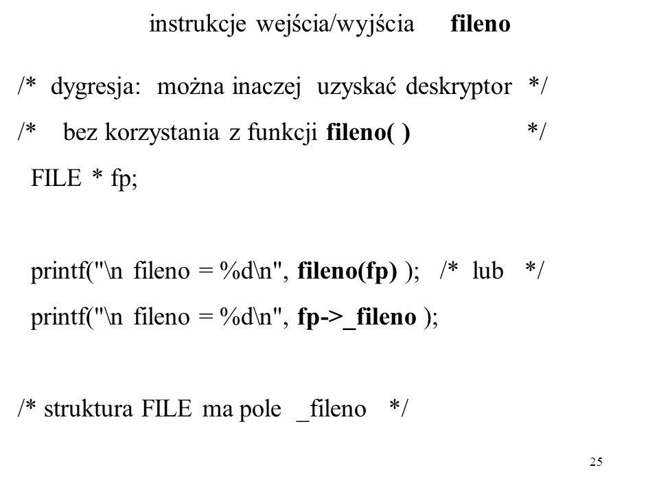 25 instrukcje wejścia/wyjścia fileno /* dygresja: można inaczej uzyskać deskryptor */ /* bez korzystania z funkcji fileno( ) */ FILE * fp; printf( \n fileno = %d\n , fileno(fp) ); /* lub */ printf( \n fileno = %d\n , fp->_fileno ); /* struktura FILE ma pole _fileno */
