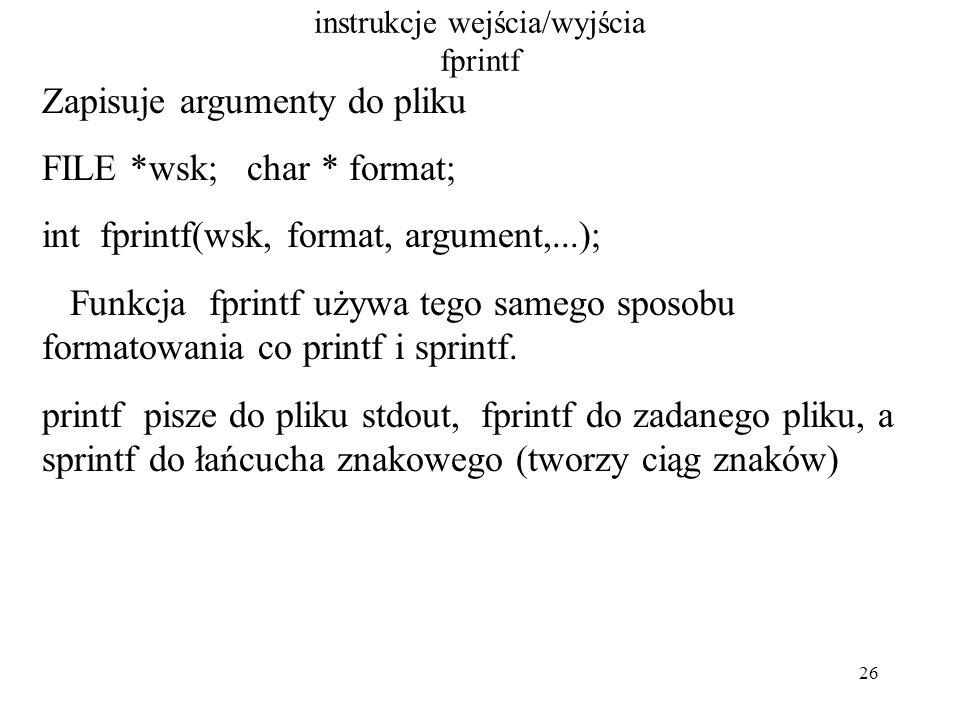 26 instrukcje wejścia/wyjścia fprintf Zapisuje argumenty do pliku FILE *wsk; char * format; int fprintf(wsk, format, argument,...); Funkcja fprintf używa tego samego sposobu formatowania co printf i sprintf.
