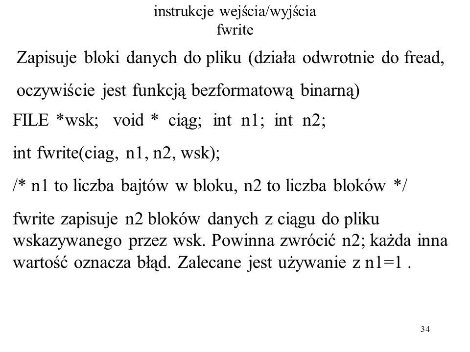 34 instrukcje wejścia/wyjścia fwrite Zapisuje bloki danych do pliku (działa odwrotnie do fread, oczywiście jest funkcją bezformatową binarną) FILE *wsk; void * ciąg; int n1; int n2; int fwrite(ciag, n1, n2, wsk); /* n1 to liczba bajtów w bloku, n2 to liczba bloków */ fwrite zapisuje n2 bloków danych z ciągu do pliku wskazywanego przez wsk.