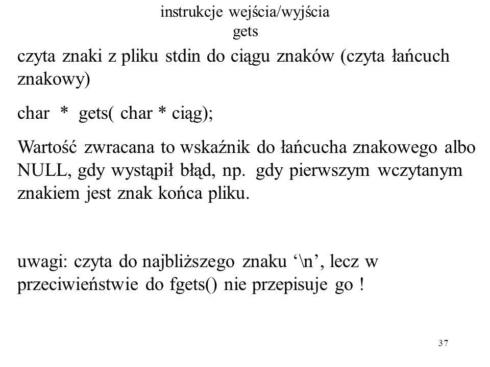 37 instrukcje wejścia/wyjścia gets czyta znaki z pliku stdin do ciągu znaków (czyta łańcuch znakowy) char * gets( char * ciąg); Wartość zwracana to wskaźnik do łańcucha znakowego albo NULL, gdy wystąpił błąd, np.