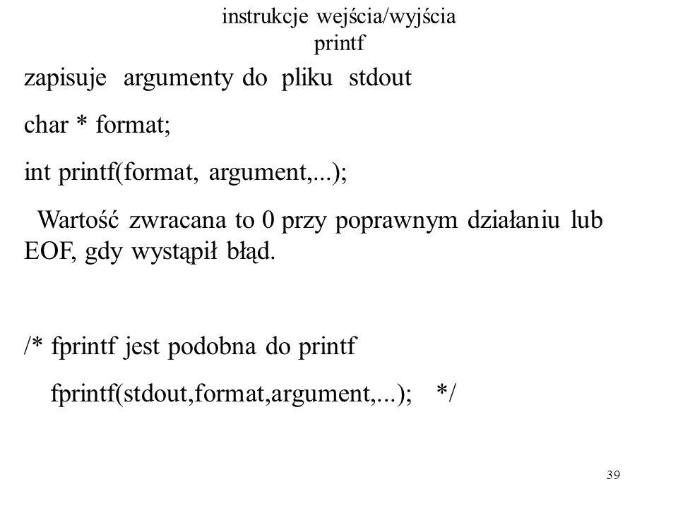 39 instrukcje wejścia/wyjścia printf zapisuje argumenty do pliku stdout char * format; int printf(format, argument,...); Wartość zwracana to 0 przy poprawnym działaniu lub EOF, gdy wystąpił błąd.