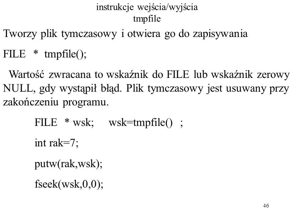 46 instrukcje wejścia/wyjścia tmpfile Tworzy plik tymczasowy i otwiera go do zapisywania FILE * tmpfile(); Wartość zwracana to wskaźnik do FILE lub wskaźnik zerowy NULL, gdy wystąpił błąd.