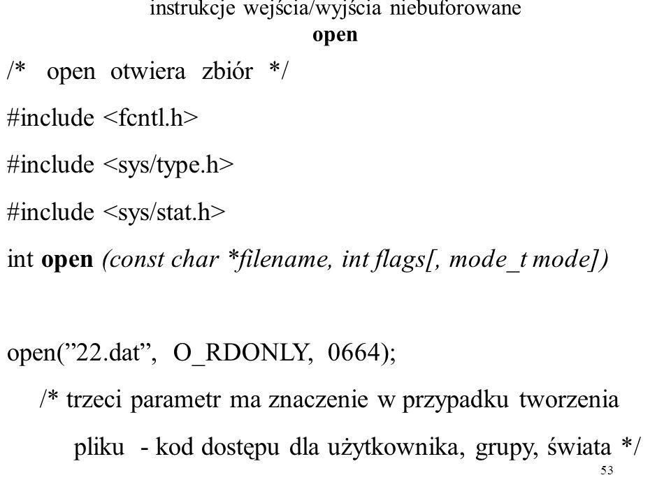 53 instrukcje wejścia/wyjścia niebuforowane open /* open otwiera zbiór */ #include int open (const char *filename, int flags[, mode_t mode]) open( 22.dat , O_RDONLY, 0664); /* trzeci parametr ma znaczenie w przypadku tworzenia pliku - kod dostępu dla użytkownika, grupy, świata */