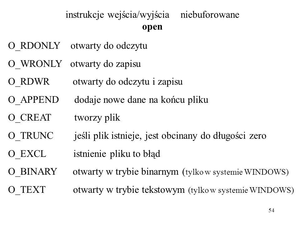 54 instrukcje wejścia/wyjścia niebuforowane open O_RDONLY otwarty do odczytu O_WRONLY otwarty do zapisu O_RDWR otwarty do odczytu i zapisu O_APPEND dodaje nowe dane na końcu pliku O_CREAT tworzy plik O_TRUNC jeśli plik istnieje, jest obcinany do długości zero O_EXCL istnienie pliku to błąd O_BINARY otwarty w trybie binarnym ( tylko w systemie WINDOWS) O_TEXT otwarty w trybie tekstowym (tylko w systemie WINDOWS)
