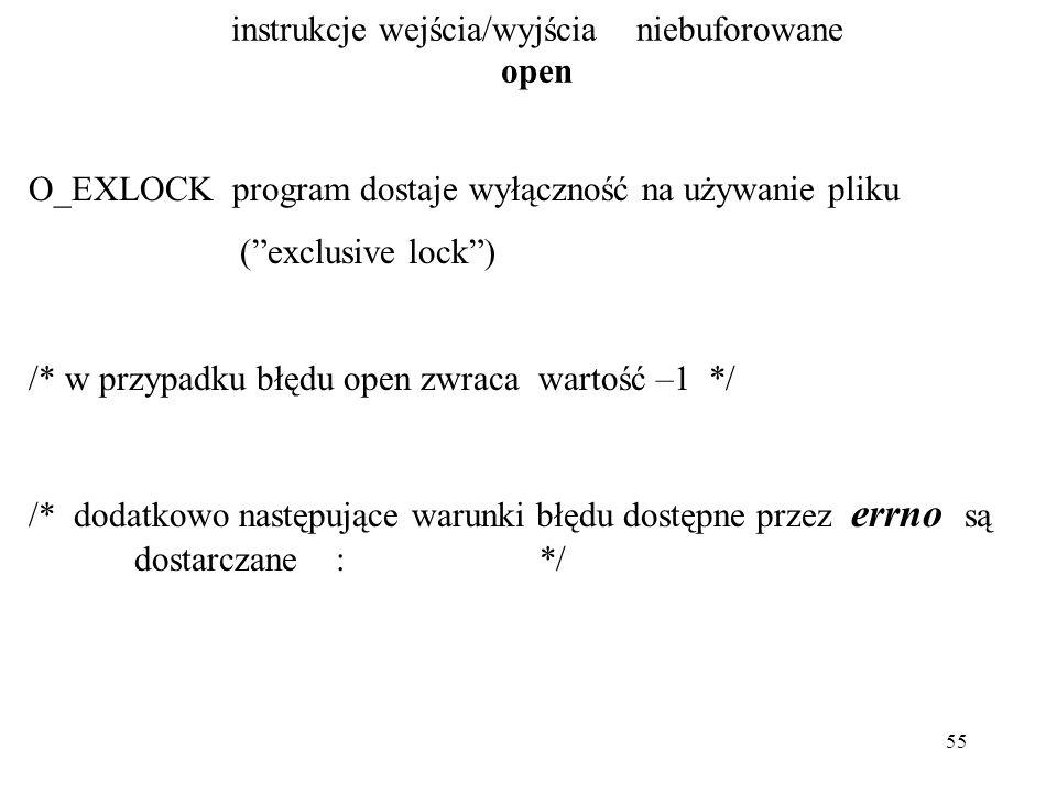 55 instrukcje wejścia/wyjścia niebuforowane open O_EXLOCK program dostaje wyłączność na używanie pliku ( exclusive lock ) /* w przypadku błędu open zwraca wartość –1 */ /* dodatkowo następujące warunki błędu dostępne przez errno są dostarczane : */