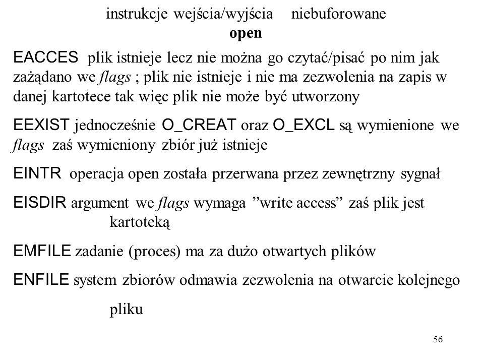 56 instrukcje wejścia/wyjścia niebuforowane open EACCES plik istnieje lecz nie można go czytać/pisać po nim jak zażądano we flags ; plik nie istnieje i nie ma zezwolenia na zapis w danej kartotece tak więc plik nie może być utworzony EEXIST jednocześnie O_CREAT oraz O_EXCL są wymienione we flags zaś wymieniony zbiór już istnieje EINTR operacja open została przerwana przez zewnętrzny sygnał EISDIR argument we flags wymaga write access zaś plik jest kartoteką EMFILE zadanie (proces) ma za dużo otwartych plików ENFILE system zbiorów odmawia zezwolenia na otwarcie kolejnego pliku