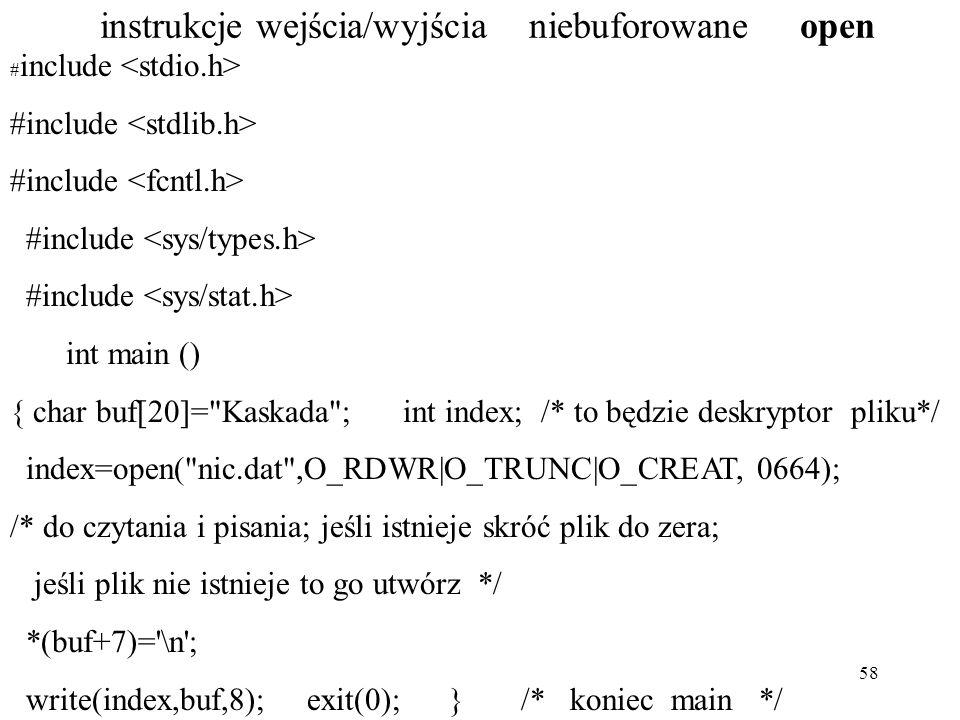 58 instrukcje wejścia/wyjścia niebuforowane open # include int main () { char buf[20]= Kaskada ; int index; /* to będzie deskryptor pliku*/ index=open( nic.dat ,O_RDWR|O_TRUNC|O_CREAT, 0664); /* do czytania i pisania; jeśli istnieje skróć plik do zera; jeśli plik nie istnieje to go utwórz */ *(buf+7)= \n ; write(index,buf,8); exit(0); } /* koniec main */
