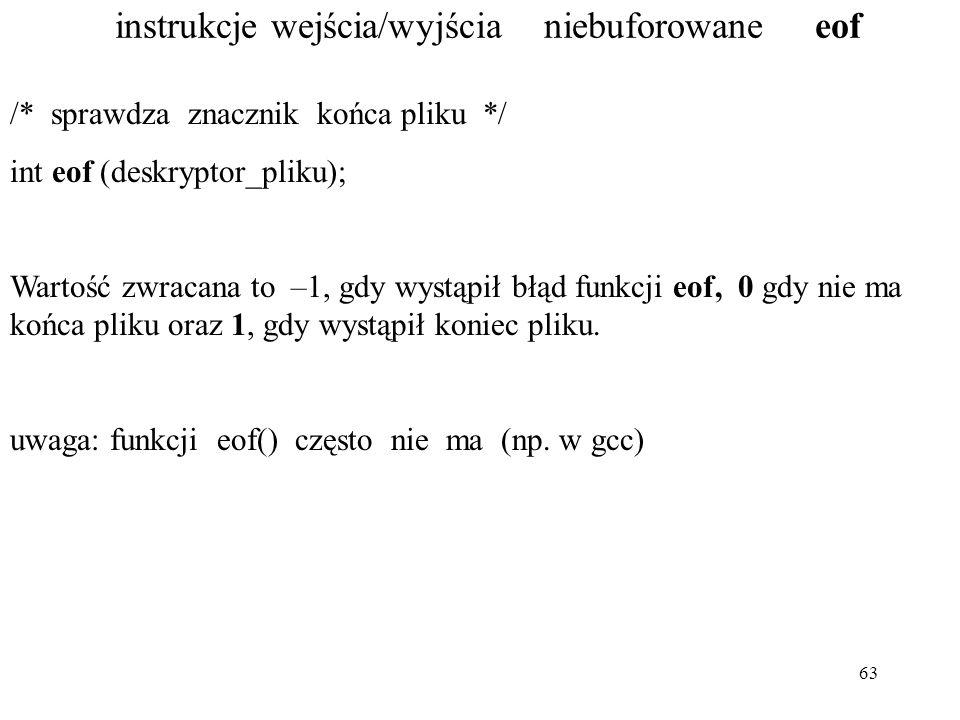 63 instrukcje wejścia/wyjścia niebuforowane eof /* sprawdza znacznik końca pliku */ int eof (deskryptor_pliku); Wartość zwracana to –1, gdy wystąpił błąd funkcji eof, 0 gdy nie ma końca pliku oraz 1, gdy wystąpił koniec pliku.