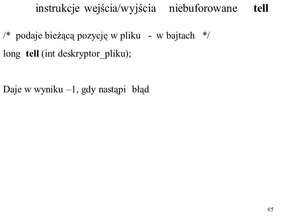65 instrukcje wejścia/wyjścia niebuforowane tell /* podaje bieżącą pozycję w pliku - w bajtach */ long tell (int deskryptor_pliku); Daje w wyniku –1, gdy nastąpi błąd