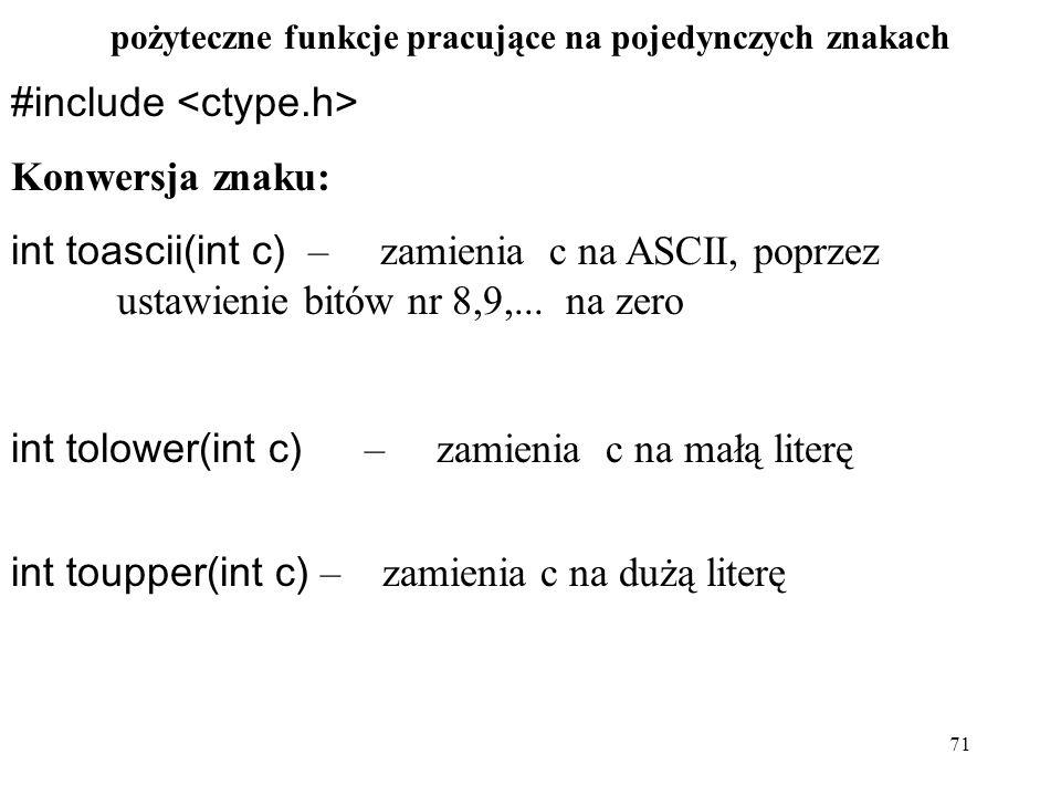 71 pożyteczne funkcje pracujące na pojedynczych znakach #include Konwersja znaku: int toascii(int c) – zamienia c na ASCII, poprzez ustawienie bitów nr 8,9,...