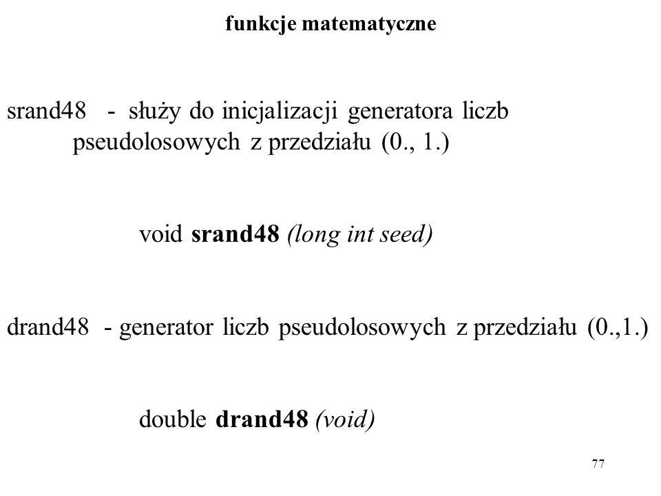 77 funkcje matematyczne srand48 - służy do inicjalizacji generatora liczb pseudolosowych z przedziału (0., 1.) void srand48 (long int seed) drand48 - generator liczb pseudolosowych z przedziału (0.,1.) double drand48 (void)