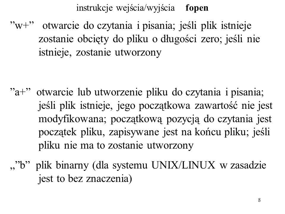 """8 instrukcje wejścia/wyjścia fopen w+ otwarcie do czytania i pisania; jeśli plik istnieje zostanie obcięty do pliku o długości zero; jeśli nie istnieje, zostanie utworzony a+ otwarcie lub utworzenie pliku do czytania i pisania; jeśli plik istnieje, jego początkowa zawartość nie jest modyfikowana; początkową pozycją do czytania jest początek pliku, zapisywane jest na końcu pliku; jeśli pliku nie ma to zostanie utworzony """" b plik binarny (dla systemu UNIX/LINUX w zasadzie jest to bez znaczenia)"""