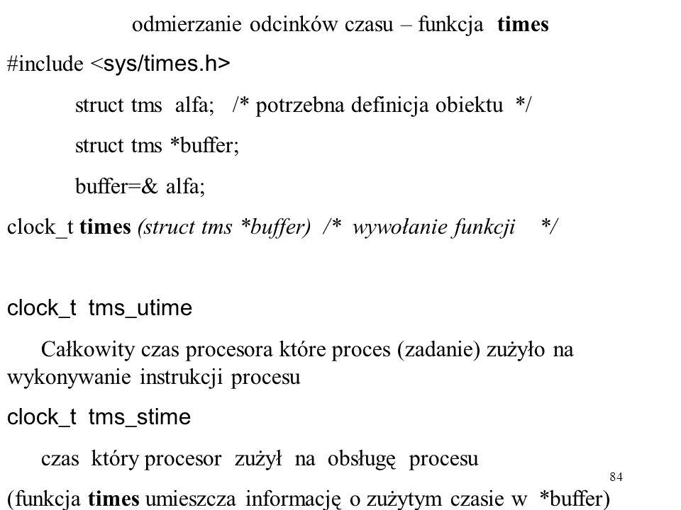 84 odmierzanie odcinków czasu – funkcja times #include struct tms alfa; /* potrzebna definicja obiektu */ struct tms *buffer; buffer=& alfa; clock_t times (struct tms *buffer) /* wywołanie funkcji */ clock_t tms_utime Całkowity czas procesora które proces (zadanie) zużyło na wykonywanie instrukcji procesu clock_t tms_stime czas który procesor zużył na obsługę procesu (funkcja times umieszcza informację o zużytym czasie w *buffer)