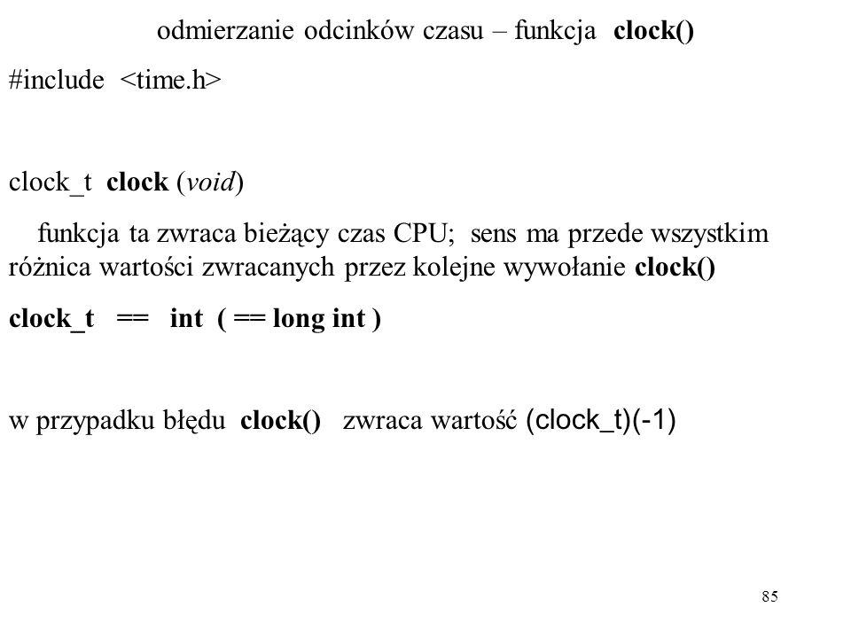 85 odmierzanie odcinków czasu – funkcja clock() #include clock_t clock (void) funkcja ta zwraca bieżący czas CPU; sens ma przede wszystkim różnica wartości zwracanych przez kolejne wywołanie clock() clock_t == int ( == long int ) w przypadku błędu clock() zwraca wartość (clock_t)(-1)