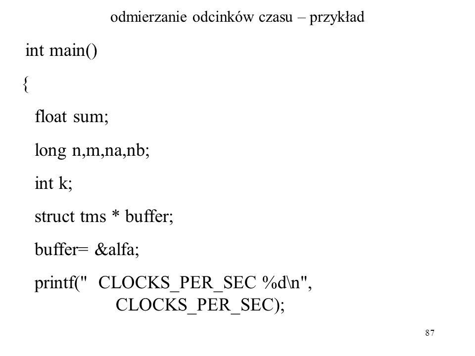 87 odmierzanie odcinków czasu – przykład int main() { float sum; long n,m,na,nb; int k; struct tms * buffer; buffer= &alfa; printf( CLOCKS_PER_SEC %d\n , CLOCKS_PER_SEC);