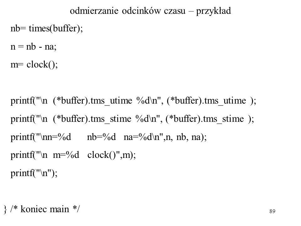 89 odmierzanie odcinków czasu – przykład nb= times(buffer); n = nb - na; m= clock(); printf( \n (*buffer).tms_utime %d\n , (*buffer).tms_utime ); printf( \n (*buffer).tms_stime %d\n , (*buffer).tms_stime ); printf( \nn=%d nb=%d na=%d\n ,n, nb, na); printf( \n m=%d clock() ,m); printf( \n ); } /* koniec main */