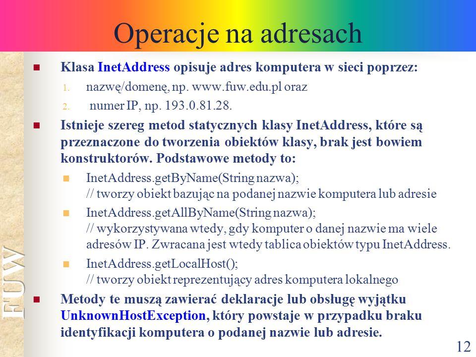 12 Operacje na adresach Klasa InetAddress opisuje adres komputera w sieci poprzez: 1. nazwę/domenę, np. www.fuw.edu.pl oraz 2. numer IP, np. 193.0.81.