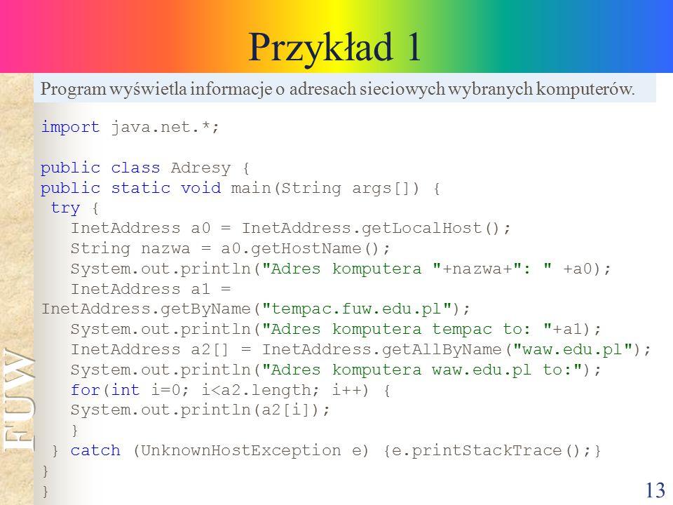 13 Przykład 1 import java.net.*; public class Adresy { public static void main(String args[]) { try { InetAddress a0 = InetAddress.getLocalHost(); Str