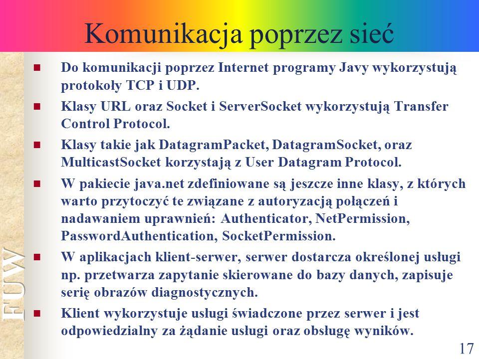 17 Komunikacja poprzez sieć Do komunikacji poprzez Internet programy Javy wykorzystują protokoły TCP i UDP. Klasy URL oraz Socket i ServerSocket wykor