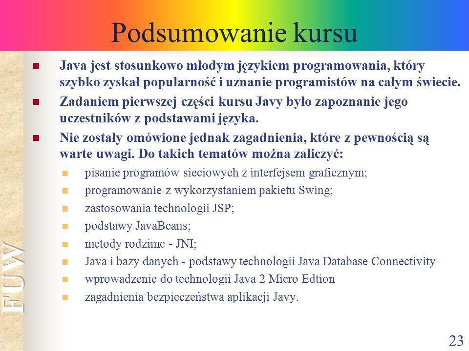 23 Podsumowanie kursu Java jest stosunkowo młodym językiem programowania, który szybko zyskał popularność i uznanie programistów na całym świecie. Zad