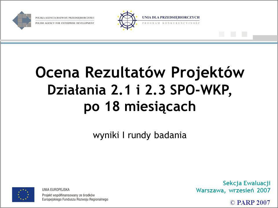 Ocena Rezultatów Projektów Działania 2.1 i 2.3 SPO-WKP, po 18 miesiącach wyniki I rundy badania Sekcja Ewaluacji Warszawa, wrzesień 2007 © PARP 2007