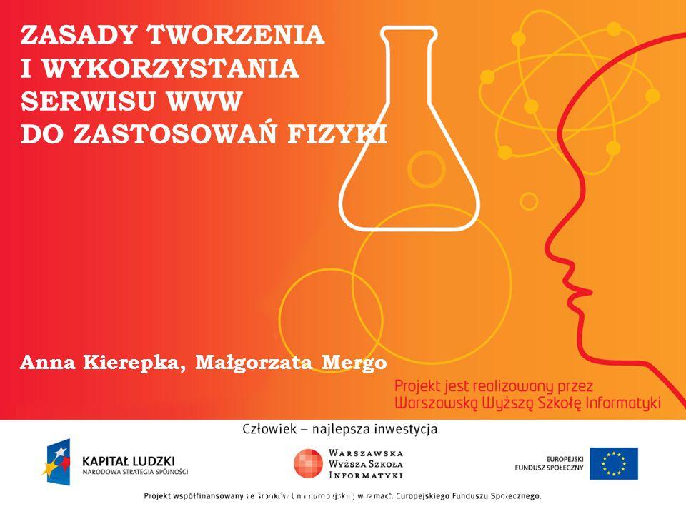 ZASADY TWORZENIA I WYKORZYSTANIA SERWISU WWW DO ZASTOSOWAŃ FIZYKI Anna Kierepka, Małgorzata Mergo informatyka + 2