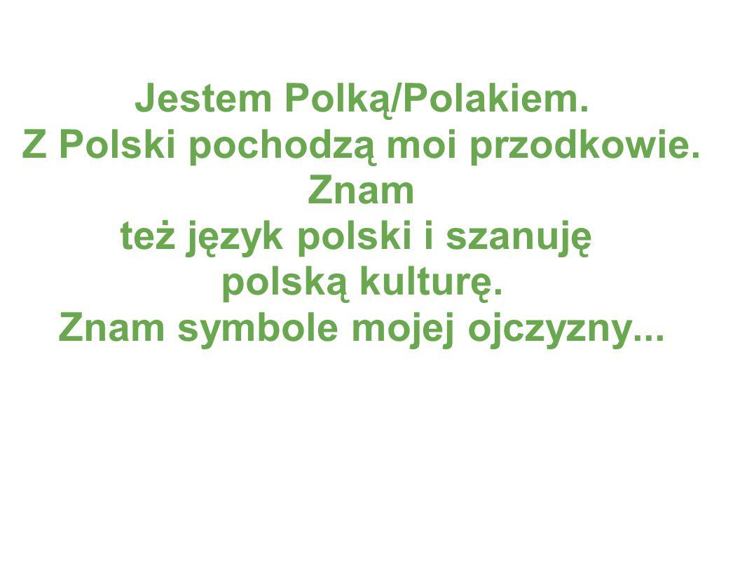 Jestem Polką/Polakiem. Z Polski pochodzą moi przodkowie. Znam też język polski i szanuję polską kulturę. Znam symbole mojej ojczyzny...