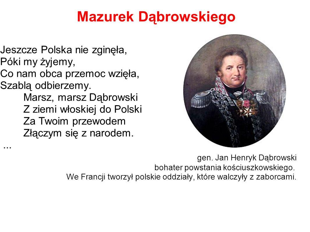Mazurek Dąbrowskiego Jeszcze Polska nie zginęła, Póki my żyjemy, Co nam obca przemoc wzięła, Szablą odbierzemy. Marsz, marsz Dąbrowski Z ziemi włoskie