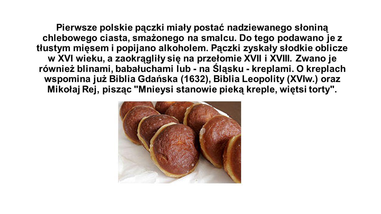 Pierwsze polskie pączki miały postać nadziewanego słoniną chlebowego ciasta, smażonego na smalcu. Do tego podawano je z tłustym mięsem i popijano alko