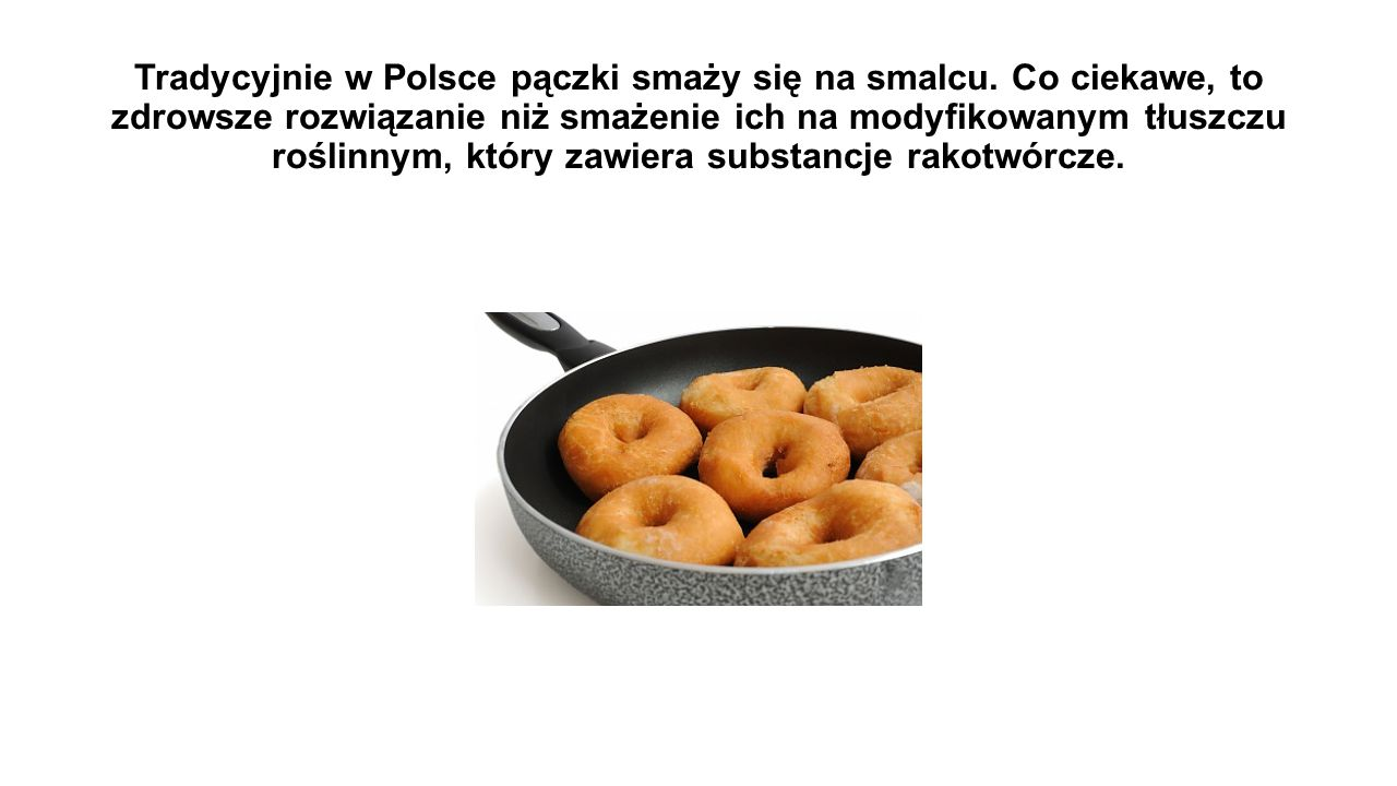 Tradycyjnie w Polsce pączki smaży się na smalcu. Co ciekawe, to zdrowsze rozwiązanie niż smażenie ich na modyfikowanym tłuszczu roślinnym, który zawie